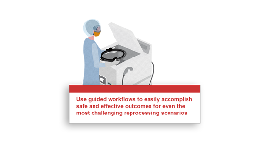 Use guided workflows to easily accomplish safe and effective outcomes for even the most challenging reprocessing scenarios